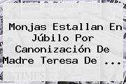 Monjas Estallan En Júbilo Por Canonización De <b>Madre Teresa De</b> ...