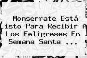 Monserrate Está Listo Para Recibir A Los Feligreses En Semana Santa ...