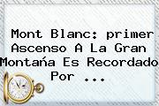 <b>Mont Blanc</b>: <b>primer Ascenso</b> A La Gran Montaña Es Recordado Por <b>...</b>