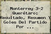 <b>Monterrey</b> 3-2 <b>Querétaro</b>: Resultado, Resumen Y Goles Del Partido Por <b>...</b>