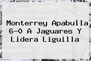 <b>Monterrey</b> Apabulla 6-0 A Jaguares Y Lidera Liguilla