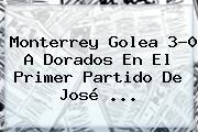<b>Monterrey</b> Golea 3-0 A <b>Dorados</b> En El Primer Partido De José <b>...</b>