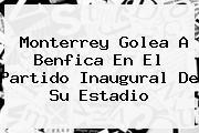 <b>Monterrey</b> Golea A <b>Benfica</b> En El Partido Inaugural De Su Estadio