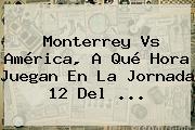 <b>Monterrey Vs América</b>, A Qué Hora Juegan En La Jornada 12 Del ...