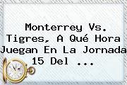 <b>Monterrey Vs</b>. <b>Tigres</b>, A Qué Hora Juegan En La Jornada 15 Del ...