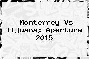 <b>Monterrey Vs Tijuana</b>; Apertura 2015