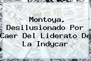 Montoya, Desilusionado Por Caer Del Liderato De La <b>Indycar</b>