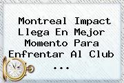 Montreal Impact Llega En Mejor Momento Para Enfrentar Al <b>Club</b> <b>...</b>