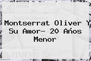 <b>Montserrat Oliver</b> Y Su Amor? 20 Años Menor