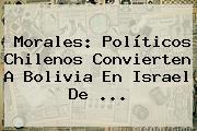 Morales: Políticos Chilenos Convierten A <b>Bolivia</b> En Israel De <b>...</b>