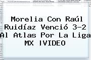 <b>Morelia</b> Con Raúl Ruidíaz Venció 3-2 Al <b>Atlas</b> Por La Liga MX |VIDEO