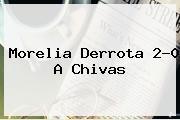 <b>Morelia</b> Derrota 2-0 A <b>Chivas</b>