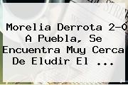 <b>Morelia</b> Derrota 2-0 A <b>Puebla</b>, Se Encuentra Muy Cerca De Eludir El <b>...</b>