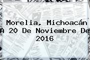 Morelia, Michoacán A <b>20 De Noviembre</b> De 2016