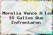 <b>Morelia</b> Vence A Los 10 Gallos Que Enfrentaron