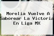 Morelia Vuelve A Saborear La Victoria En <b>Liga MX</b>