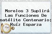 Morelos 3 Suplirá Las Funciones De <b>satélite Centenario</b>: Ruíz Esparza