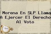<b>Morena</b> En SLP Llama A Ejercer El Derecho Al Voto