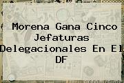 Morena Gana Cinco Jefaturas Delegacionales En El <b>DF</b>