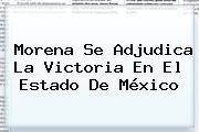 <b>Morena</b> Se Adjudica La Victoria En El Estado De México
