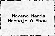 Moreno Manda Mensaje A <b>Shaw</b>