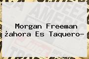 <b>Morgan Freeman</b> ¿ahora Es Taquero?