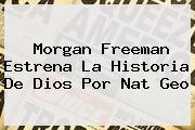 <b>Morgan Freeman</b> Estrena La Historia De Dios Por Nat Geo
