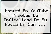 Mostró En YouTube Pruebas De Infidelidad De Su Novia En <b>San</b> <b>...</b>