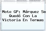<b>Moto GP</b>: Márquez Se Quedó Con La Victoria En Termas