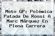 <b>Moto GP</b>: Polémica Patada De Rossi A Marc Márquez En Plena Carrera