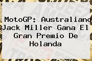 <b>MotoGP</b>: Australiano Jack Miller Gana El Gran Premio De Holanda