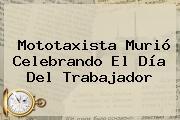Mototaxista Murió Celebrando El <b>Día Del Trabajador</b>