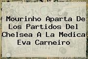 Mourinho Aparta De Los Partidos Del Chelsea A La Medica <b>Eva Carneiro</b>