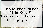 Mourinho: Nunca Dije Que El <b>Manchester United</b> Es Un Equipo ...