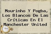 Mourinho Y Pogba, Los Blancos De Las Críticas En El <b>Manchester United</b>