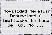 Movilidad Medellín Denunciará A Implicados En Caso De ?ud. No <b>...</b>