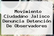 <b>Movimiento Ciudadano</b> Jalisco Denuncia Detención De Observadores