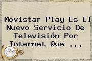 <b>Movistar</b> Play Es El Nuevo Servicio De Televisión Por Internet Que <b>...</b>