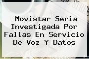 <b>Movistar</b> Seria Investigada Por Fallas En Servicio De Voz Y Datos