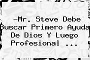 ?<b>Mr</b>. <b>Steve</b> Debe Buscar Primero Ayuda De Dios Y Luego Profesional ...