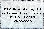 MTV Aca <b>Shore</b>, El Controvertido Inicio De La Cuarta Temporada