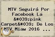<b>MTV</b> Seguirá Por Facebook La &#039;pink Carpet&#039; De Los <b>MTV</b> Miaw 2016 <b>...</b>