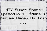 MTV <b>Super Shore</b>: Episodio 1, ¿Mane Y Karime Hacen Un Trío <b>...</b>