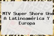 MTV <b>Super Shore</b> Une A Latinoamérica Y Europa