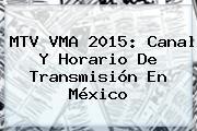 MTV <b>VMA 2015</b>: Canal Y Horario De Transmisión En México