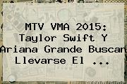 <b>MTV VMA 2015</b>: Taylor Swift Y Ariana Grande Buscan Llevarse El <b>...</b>