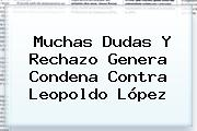 Muchas Dudas Y Rechazo Genera Condena Contra <b>Leopoldo López</b>