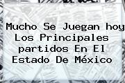 Mucho Se Juegan <b>hoy</b> Los Principales <b>partidos</b> En El Estado De México