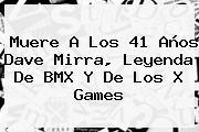 Muere A Los 41 Años <b>Dave Mirra</b>, Leyenda De BMX Y De Los X Games