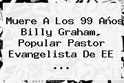 Muere A Los 99 Años <b>Billy Graham</b>, Popular Pastor Evangelista De EE ...